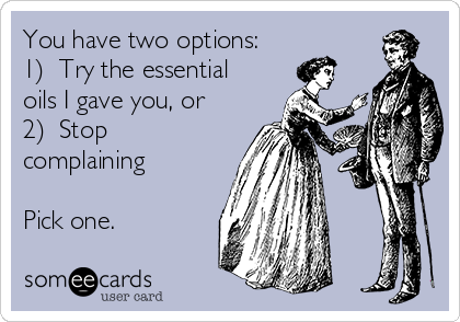 You have two options: 1)  Try the essential oils I gave you, or 2)  Stop complaining  Pick one.