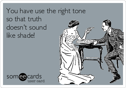 You have use the right tone so that truth doesn't sound like shade!