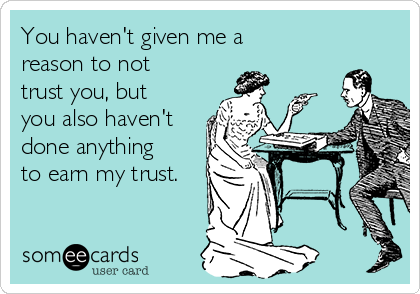 You haven't given me a reason to not trust you, but you also haven't done anything to earn my trust.