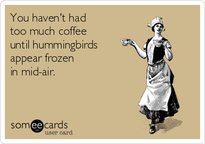 You haven't had  too much coffee  until hummingbirds  appear frozen  in mid-air.