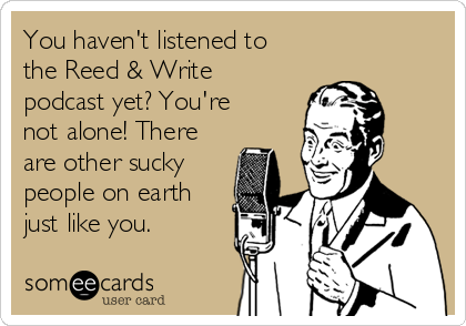 You haven't listened to the Reed & Write podcast yet? You're not alone! There are other sucky people on earth just like you.