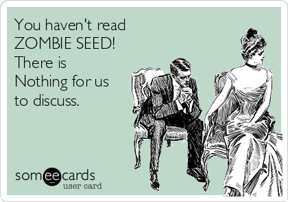 You haven't read  ZOMBIE SEED! There is  Nothing for us to discuss.