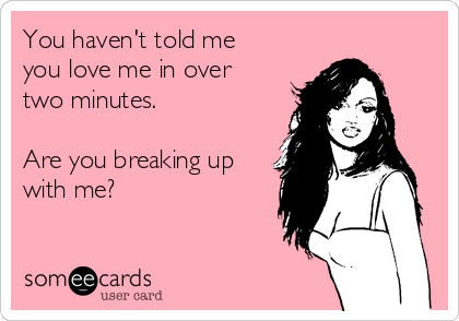 You haven't told me you love me in over two minutes.  Are you breaking up with me?