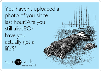 You haven't uploaded a photo of you since last hour!!Are you still alive??Or have you actually got a life???