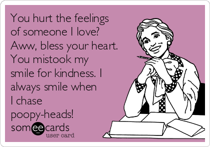 You hurt the feelings of someone I love? Aww, bless your heart. You mistook my smile for kindness. I always smile when I chase poopy-heads!