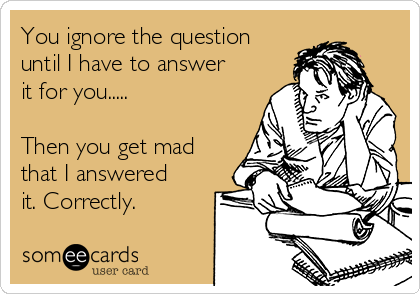 You ignore the question until I have to answer it for you.....  Then you get mad that I answered it. Correctly.