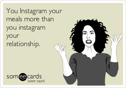 You Instagram your meals more than you instagram your relationship.