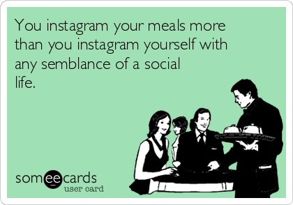You instagram your meals more than you instagram yourself with any semblance of a social life.