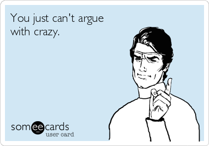 You just can't argue with crazy.