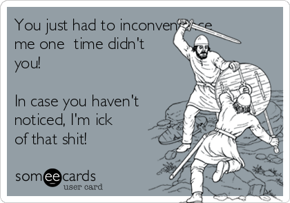 You just had to inconvenience me one  time didn't you!   In case you haven't noticed, I'm ick of that shit!