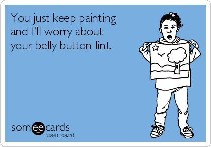 You just keep painting and I'll worry about your belly button lint.