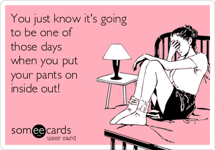 You just know it's going to be one of those days when you put your pants on inside out!