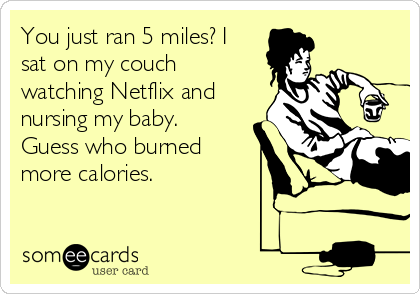 You just ran 5 miles? I sat on my couch watching Netflix and nursing my baby. Guess who burned more calories.