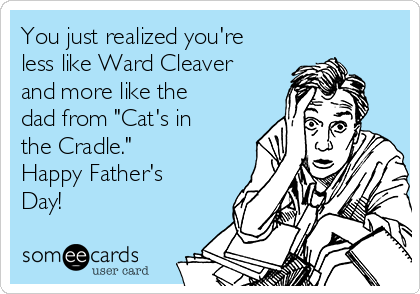 "You just realized you're less like Ward Cleaver and more like the dad from ""Cat's in the Cradle."" Happy Father's Day!"