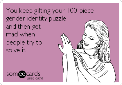 You keep gifting your 100-piece gender identity puzzle and then get mad when people try to solve it.