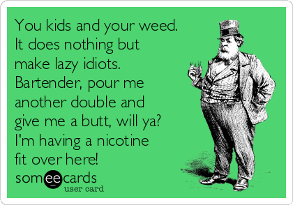 You kids and your weed. It does nothing but make lazy idiots. Bartender, pour me another double and give me a butt, will ya?  I'm having a nicotine fit over here!