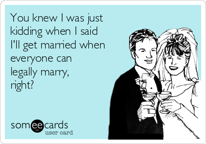 You knew I was just kidding when I said I'll get married when everyone can legally marry, right?