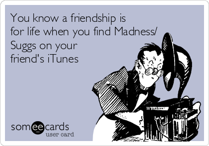 You know a friendship is for life when you find Madness/ Suggs on your friend's iTunes