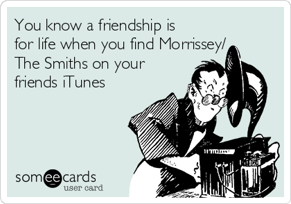 You know a friendship is for life when you find Morrissey/ The Smiths on your friends iTunes