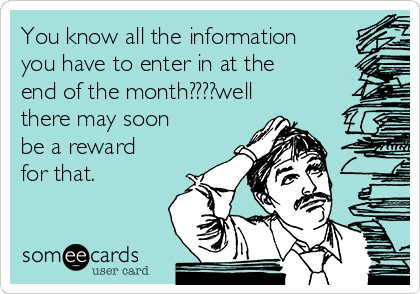You know all the information you have to enter in at the end of the month????well there may soon be a reward for that.