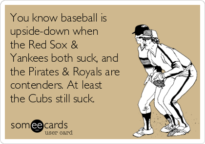You know baseball is upside-down when the Red Sox & Yankees both suck, and the Pirates & Royals are contenders. At least the Cubs still suck.