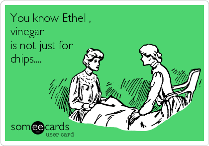 You know Ethel , vinegar is not just for chips....