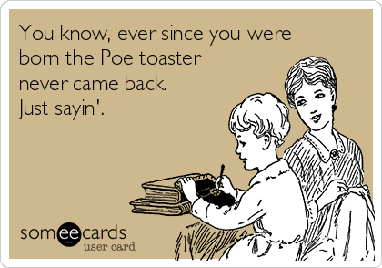 You know, ever since you were born the Poe toaster never came back. Just sayin'.