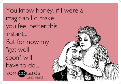 """You know honey, if I were a magician I'd make you feel better this instant... But for now my """"get well soon"""" will have to do..."""