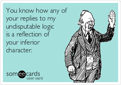 You know how any of your replies to my undisputable logic is a reflection of your inferior character.