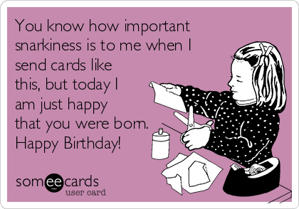 You know how important snarkiness is to me when I send cards like this, but today I am just happy that you were born. Happy Birthday!