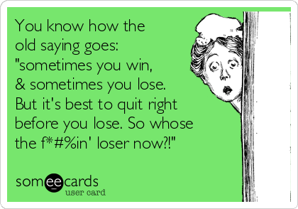 "You know how the old saying goes: ""sometimes you win, & sometimes you lose. But it's best to quit right before you lose. So whose the f*#%in' loser now?!"""