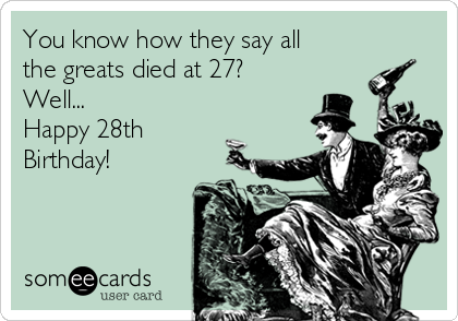 You know how they say all the greats died at 27? Well... Happy 28th Birthday!