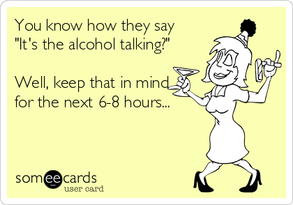 """You know how they say """"It's the alcohol talking?""""  Well, keep that in mind for the next 6-8 hours..."""