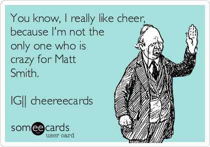 You know, I really like cheer, because I'm not the only one who is crazy for Matt Smith.   IG|| cheereecards