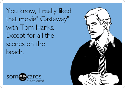 "You know, I really liked that movie"" Castaway"" with Tom Hanks.  Except for all the scenes on the beach."