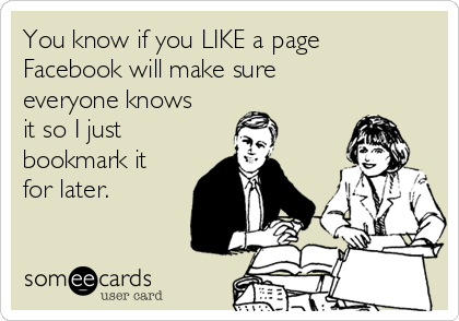 You know if you LIKE a page Facebook will make sure everyone knows it so I just bookmark it for later.