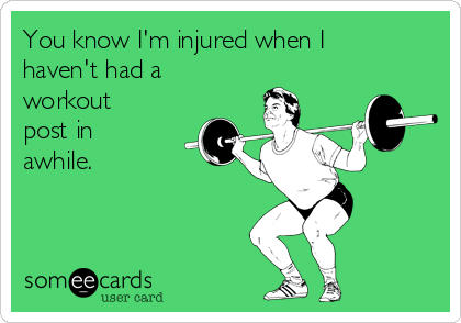 You know I'm injured when I haven't had a workout post in awhile.