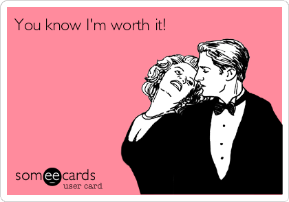 You know I'm worth it!