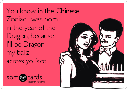 You know in the Chinese Zodiac I was born in the year of the Dragon, because I'll be Dragon my ballz across yo face