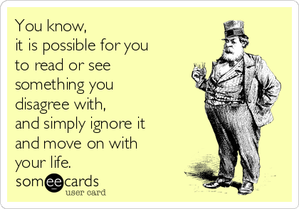 You know,  it is possible for you to read or see  something you disagree with,  and simply ignore it and move on with your life.