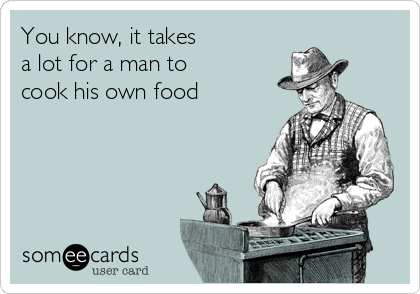 You know, it takes a lot for a man to  cook his own food