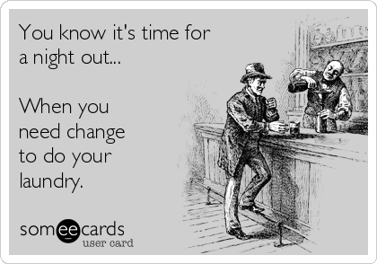 You know it's time for a night out...  When you need change to do your laundry.