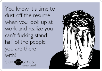 You know it's time to dust off the resume when you look up at work and realize you can't fucking stand half of the people you are there with!