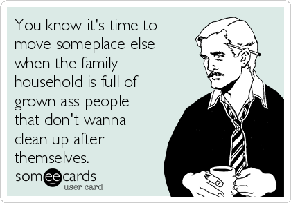 You know it's time to move someplace else when the family household is full of grown ass people that don't wanna clean up after themselves.