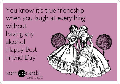 You know it's true friendship when you laugh at everything  without having any alcohol Happy Best Friend Day