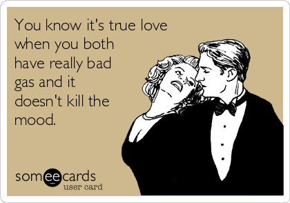 You know it's true love when you both have really bad gas and it doesn't kill the mood.