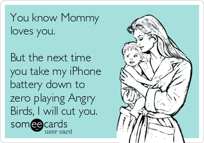You know Mommy loves you.   But the next time you take my iPhone battery down to zero playing Angry Birds, I will cut you.