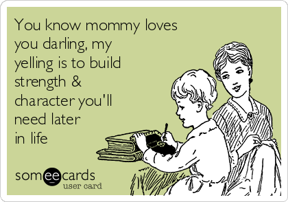 You know mommy loves you darling, my yelling is to build strength & character you'll need later in life