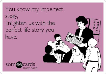 You know my imperfect story,  Enlighten us with the perfect life story you have.
