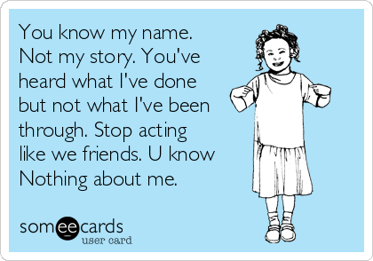 You know my name. Not my story. You've heard what I've done but not what I've been  through. Stop acting like we friends. U know Nothing about me.